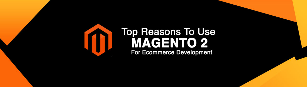 Why Magento 2 Is The Best Choice To Develop Your eCommerce Website?