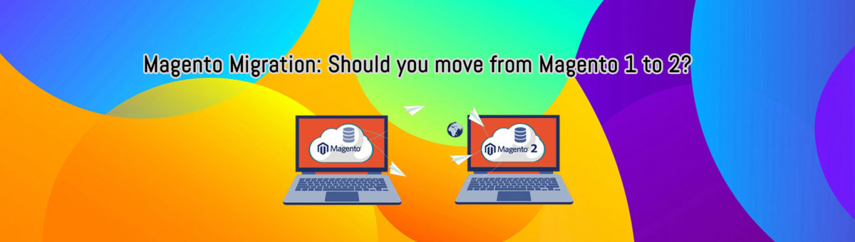 Magento Migration: Should You Move From Magento 1 to 2?