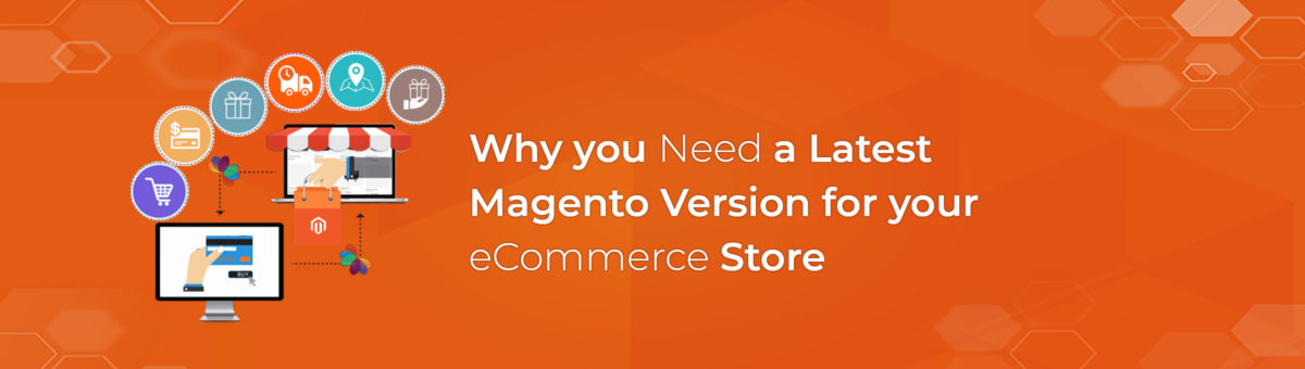 Why you Need a Latest Magento Version for your e-Commerce Store?
