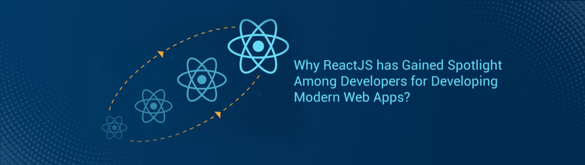 Why ReactJS has Gained Spotlight Among Developers for Developing Modern Web Apps