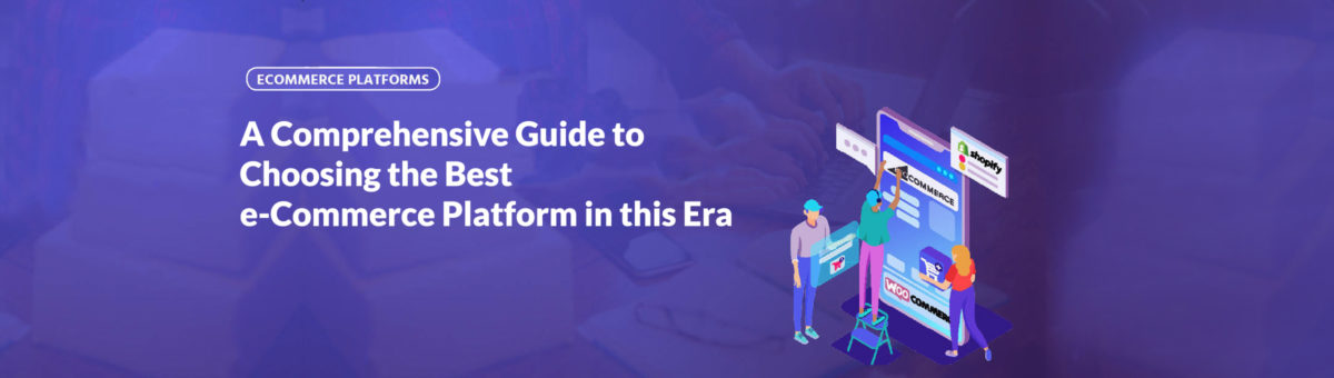 A Comprehensive Guide to Choosing the Best e-Commerce Platform in this Era