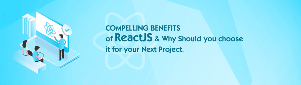 Compelling Benefits of ReactJS and Why Should You Choose it for your Next Project