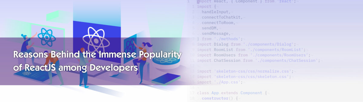 Reasons Behind the Immense Popularity of ReactJS among Developers