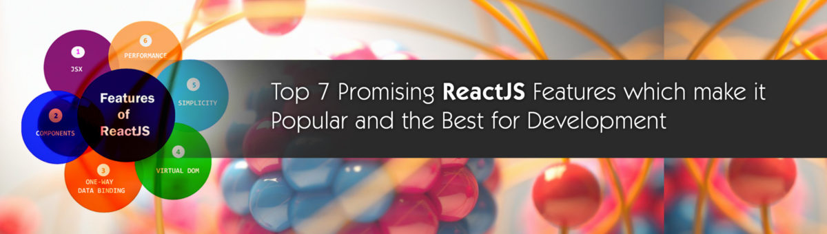 Top 7 Promising ReactJS Features which make it Popular and the Best for Development