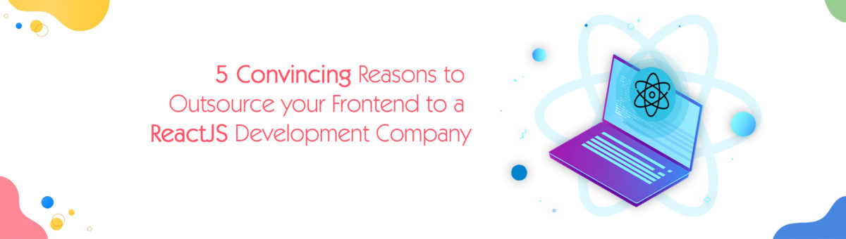 5 Convincing Reasons to Outsource your Frontend to a ReactJS Development Company